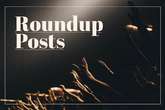 The Definitive Guide to Writing Roundup Posts That Go Viral