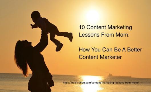 10 Content Marketing Lessons From Mom: How You Can Be A Better Content Marketer - Heidi Cohen