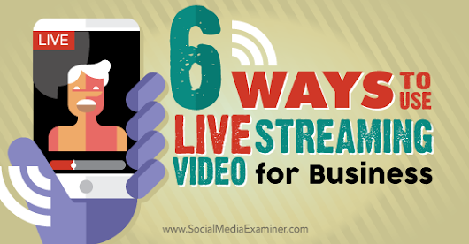 6 Ways to Use Live Streaming Video for Business |