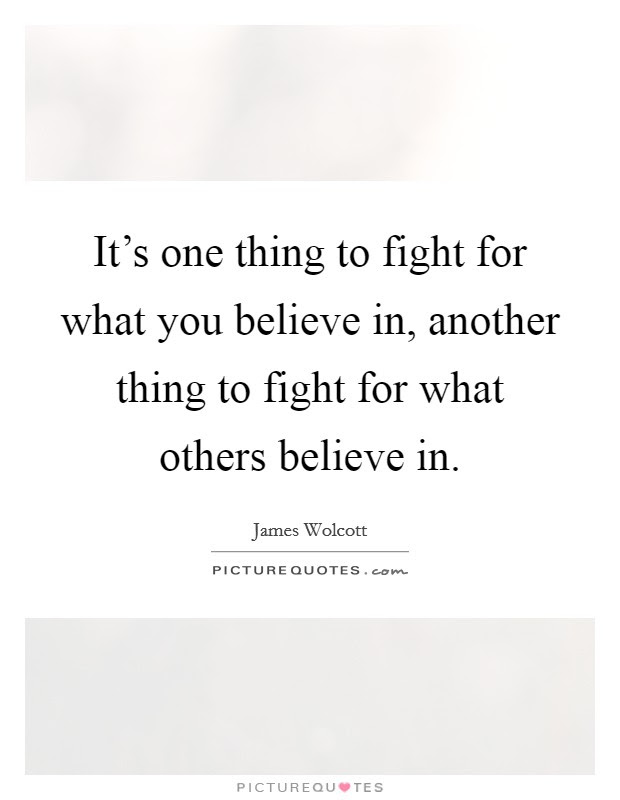 Its One Thing To Fight For What You Believe In Another Thing
