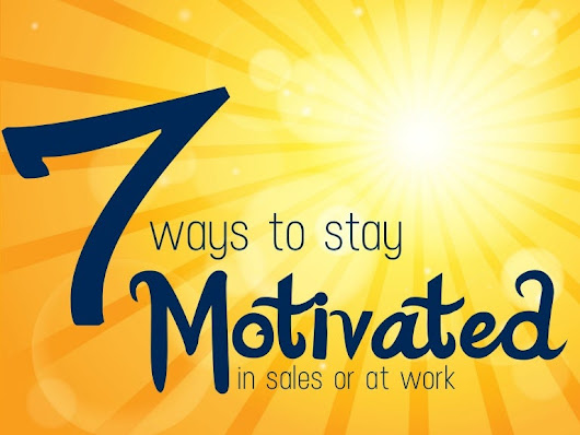 7 Ways to Stay Motivated in Sales or at Work