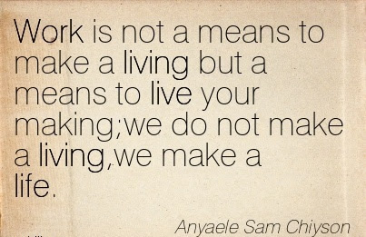 Best Work Quote By Anyaele Sam Chiyson Work Is Not A Means To Make