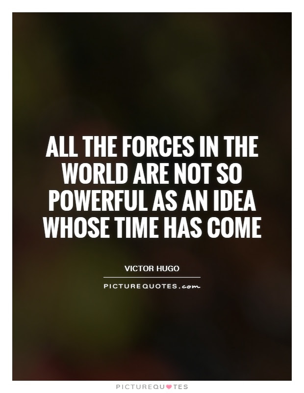 All The Forces In The World Are Not So Powerful As An Idea Whose