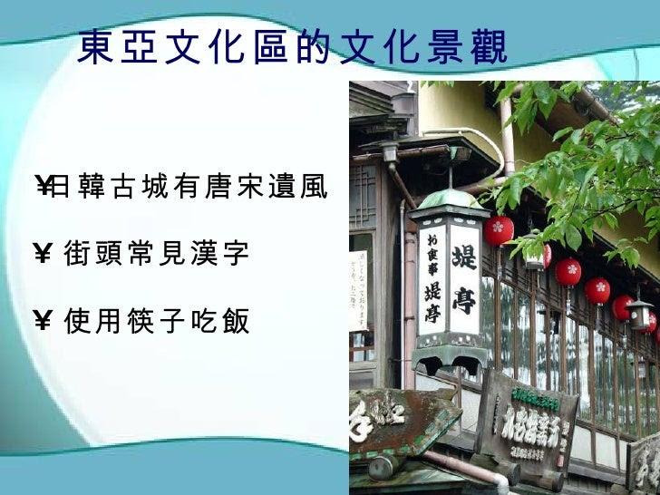 東亞文化區的文化景觀 <ul><li>街頭常見漢字 </li></ul><ul><li>日韓古城有唐宋遺風 </li></ul><ul><li>使用筷子吃飯 </li></ul>