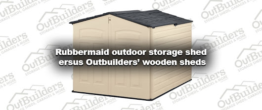 Rubbermaid outdoor storage shed versus Outbuilders wooden shed
