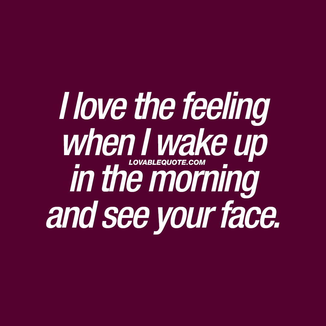I Love The Feeling When I Wake Up In The Morning And See Your Face