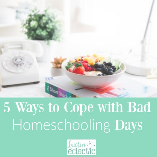 5 Ways to Cope with Bad Homeschooling Days - Lextin Eclectic