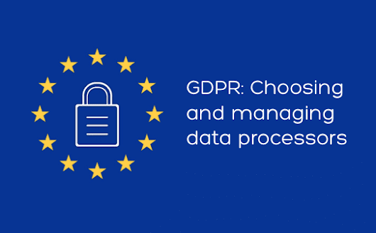 Choosing and managing data processors to comply with GDPR