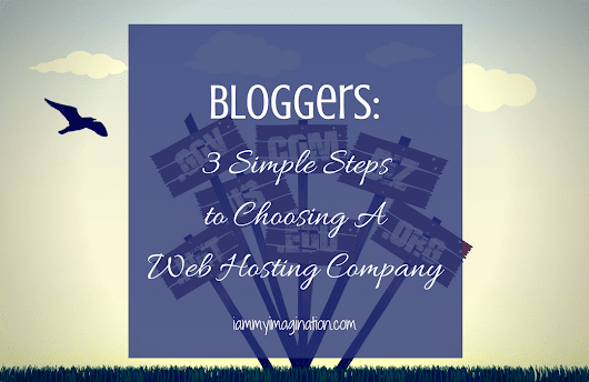 Bloggers: 3 Simple Steps to Choosing A Web Hosting Company - I Am My Imagination