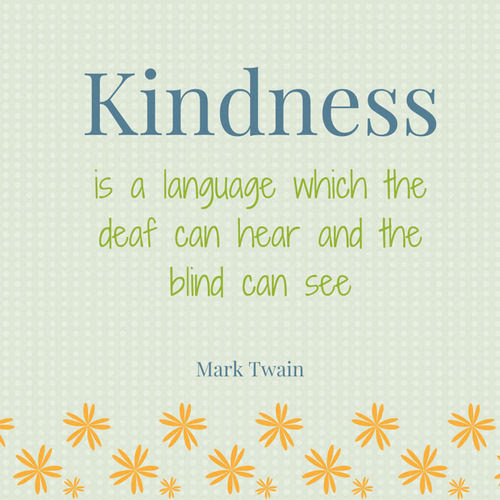 Kindness Is A Language Which The Deaf Can Hear And The Blind Can See