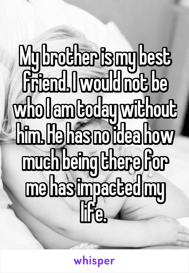 My Brother Is My Best Friend I Would Not Be Who I Am Today Without Him