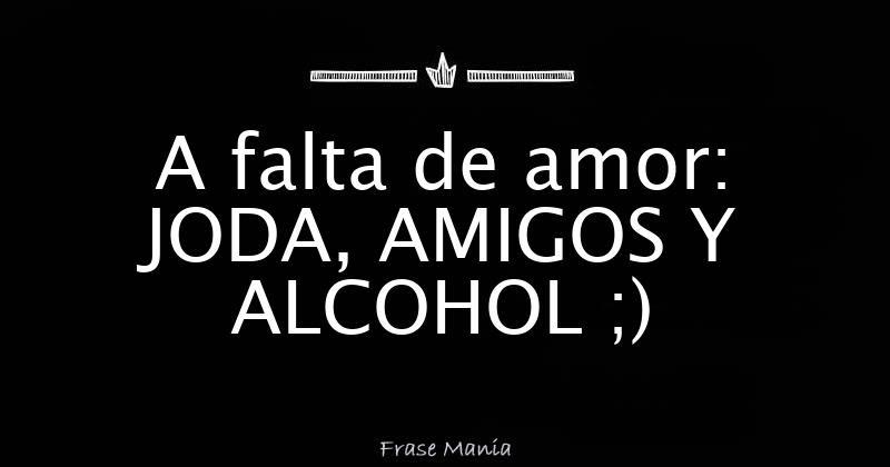 A Falta De Amor Joda Amigos Y Alcohol