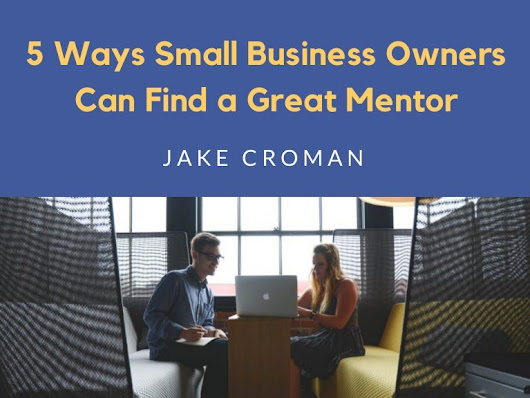 Jake Croman | 5 Ways Small Biz Owners Can Find a Great Mentor