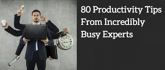 80 Productivity Tips From Incredibly Busy Experts
