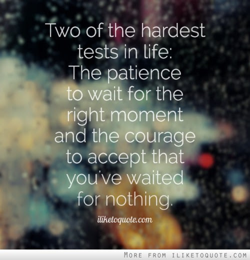 Two Of The Hardest Tests In Life The Patience To Wait For The Right