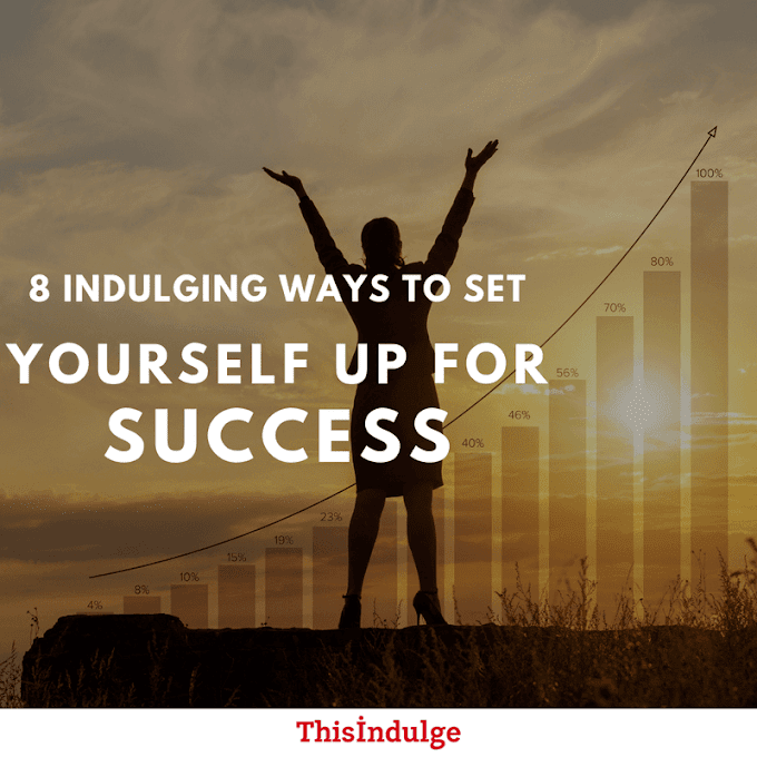8 Indulging Ways To Set Yourself Up For Success