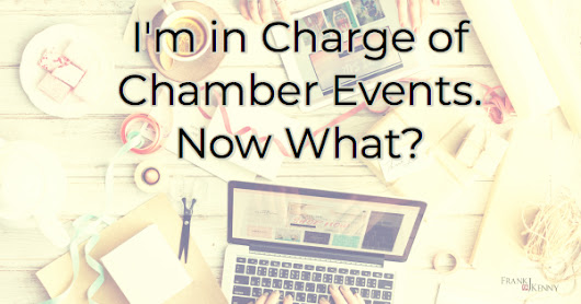I'm in Charge of Chamber Events. Now What? - Frank J. Kenny's Chamber Pros Community