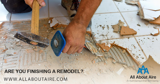 Are You Finishing a Remodel? – All About Aire – Aire Duct Cleaning & Dryer Vent Cleaning