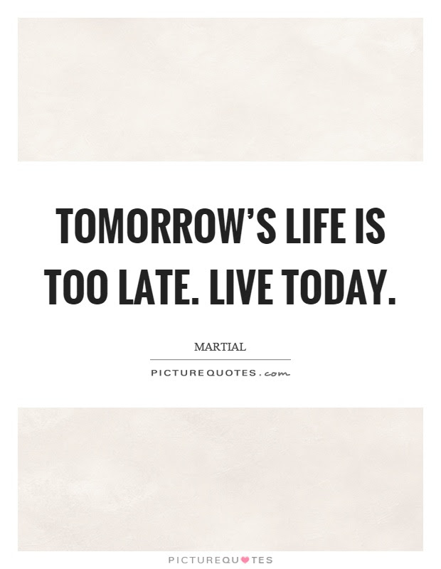 Tomorrows Life Is Too Late Live Today Picture Quotes