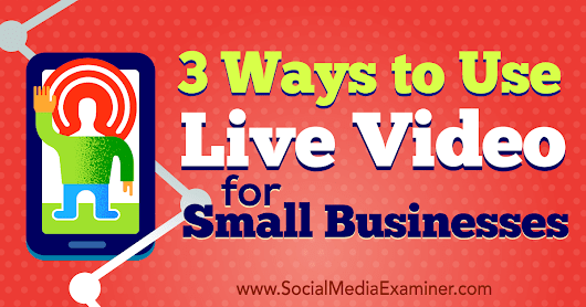 3 Ways to Use Live Video for Small Businesses : Social Media Examiner