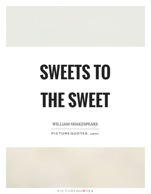 Sweets To The Sweet Picture Quotes