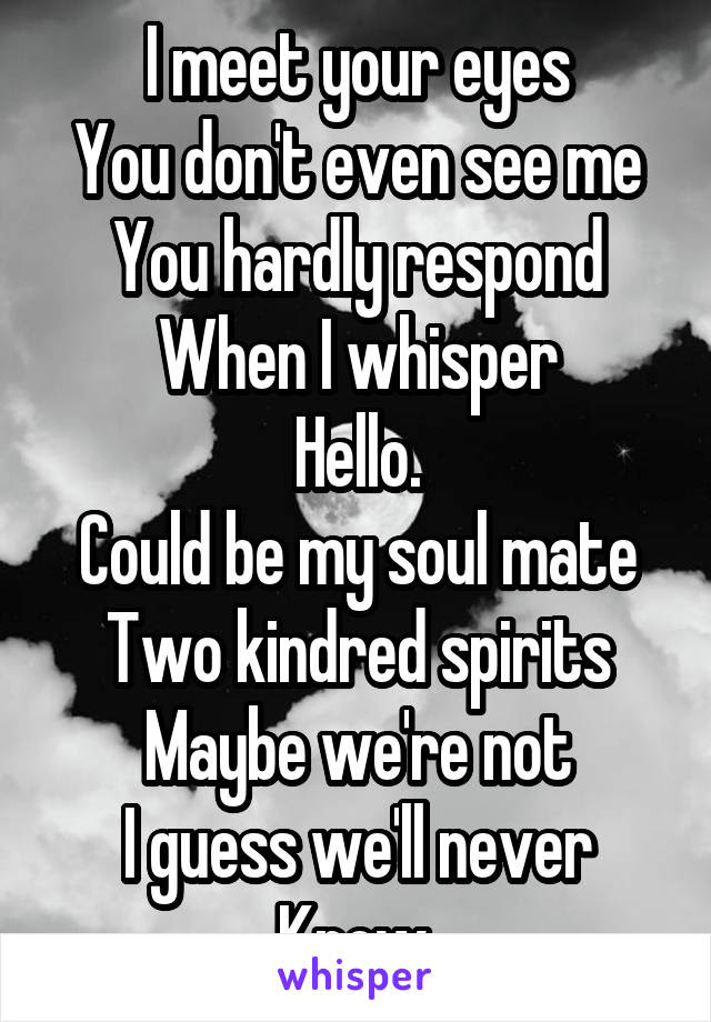I Meet Your Eyes You Dont Even See Me You Hardly Respond When I Whisper