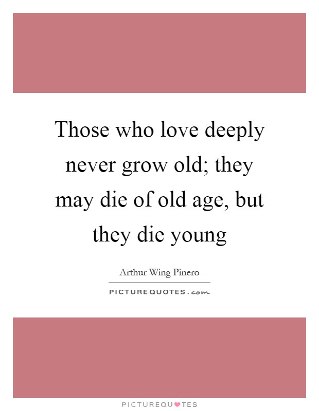 Those Who Love Deeply Never Grow Old They May Die Of Old Age
