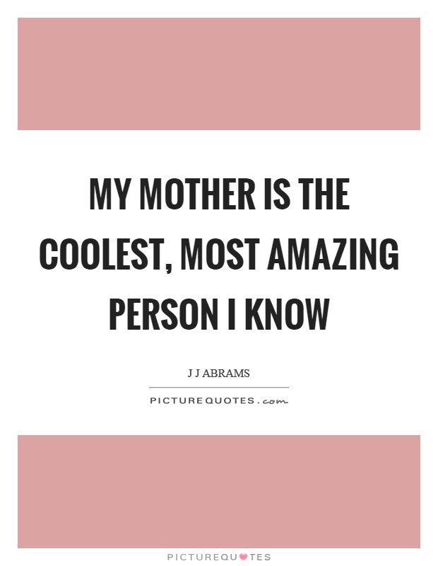 My Mother Is The Coolest Most Amazing Person I Know Picture Quotes