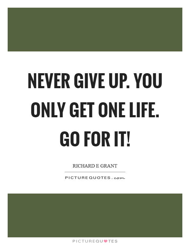 Never Give Up You Only Get One Life Go For It Picture Quotes