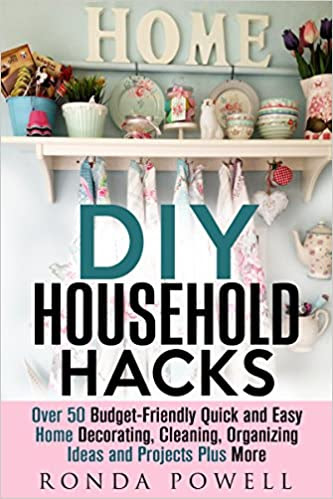 DIY Household Hacks: Over 50 Cheap, Quick and Easy Home Decorating, Cleaning, Organizing Ideas and Projects Plus More! (DIY Projects & Household Hacks)