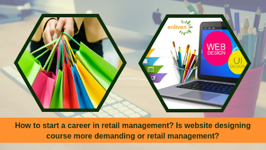 How to start a career in retail management? Is website designing course more demanding or retail management?