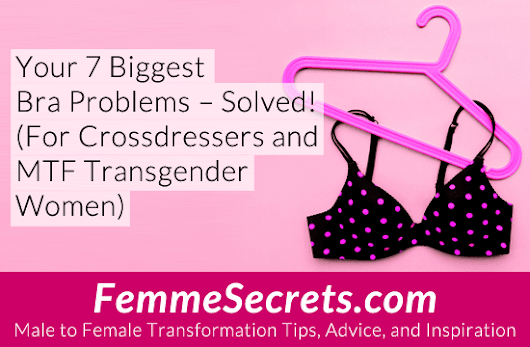 Your 7 Biggest Bra Problems – Solved! (For Crossdressers and MTF Transgender Women)