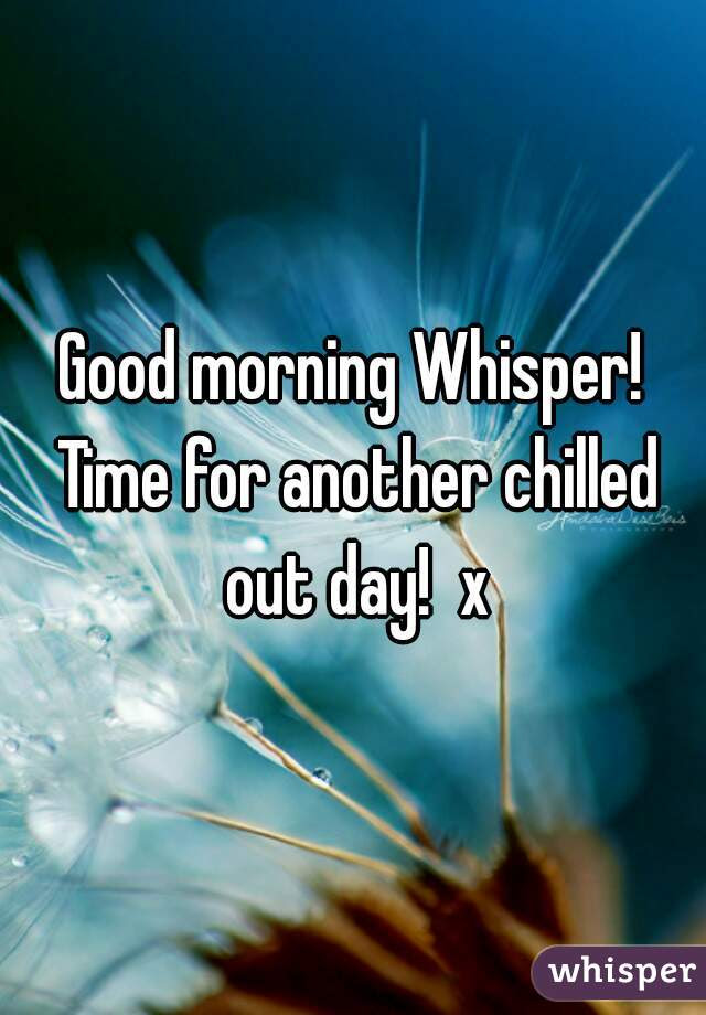 Good Morning Whisper Time For Another Chilled Out Day X