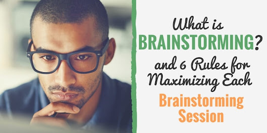 What is Brainstorming? (and 6 Rules for Maximizing Each Brainstorming Session)