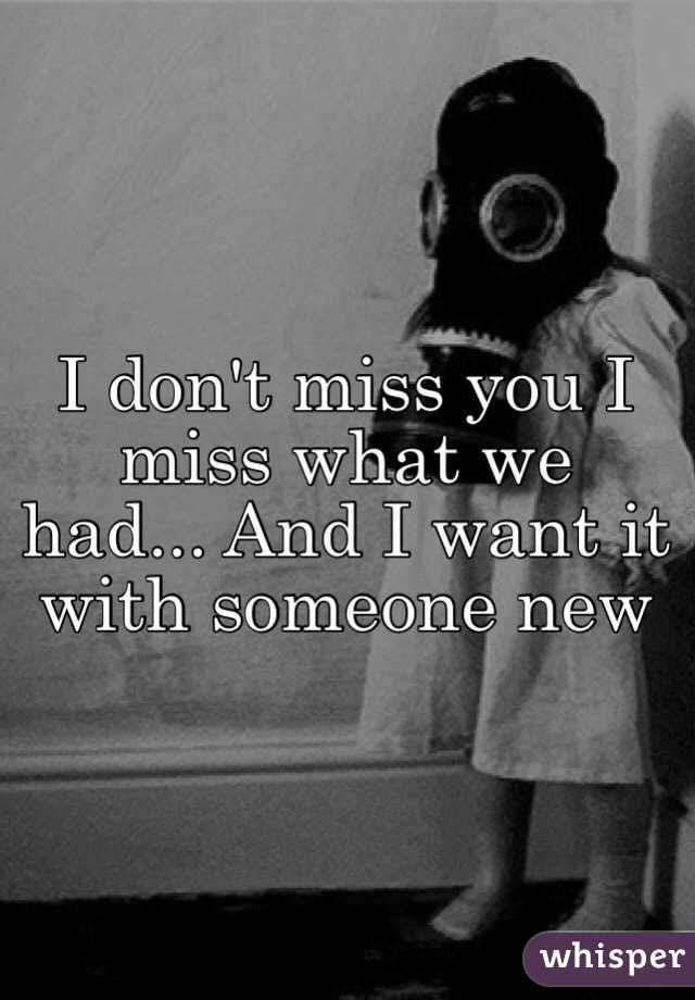I Dont Miss You I Miss What We Had And I Want It With Someone