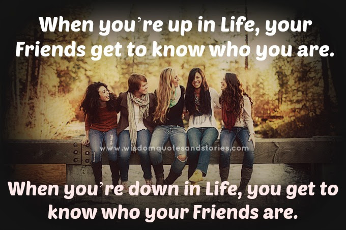 When You Are Down In Life You Get To Know Who Your Friends Are
