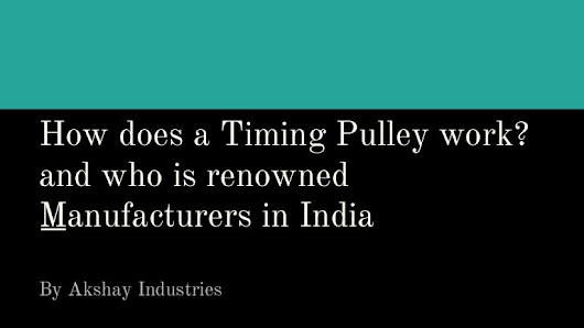 How does a Timing Pulley work? And who is renowned Manufacturers in I…