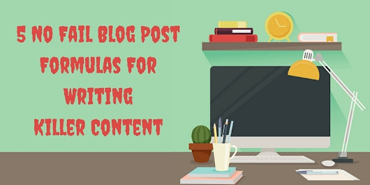5 No Fail Blog Post Formulas For Writing Killer Content