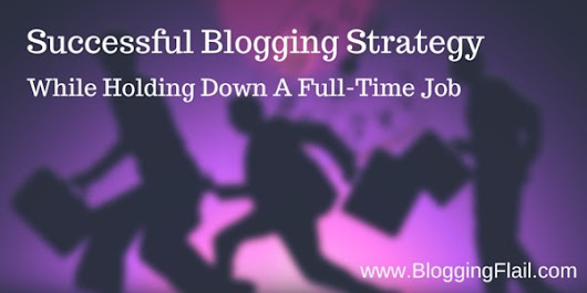 Successful Blogging Strategy While Holding A Full Time Job