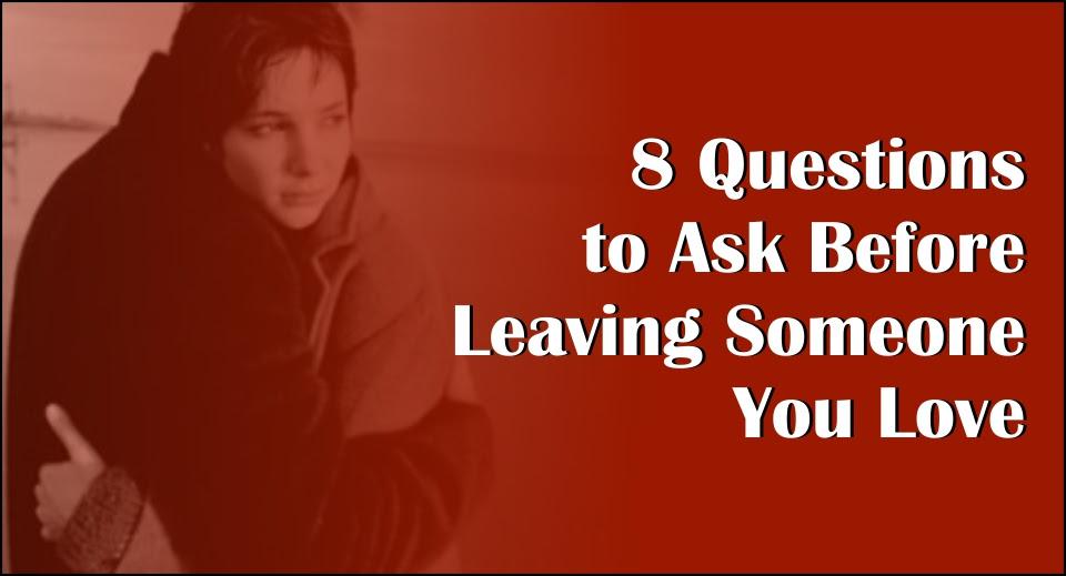 8 Questions To Ask Before Leaving Someone You Love Likelovequotescom