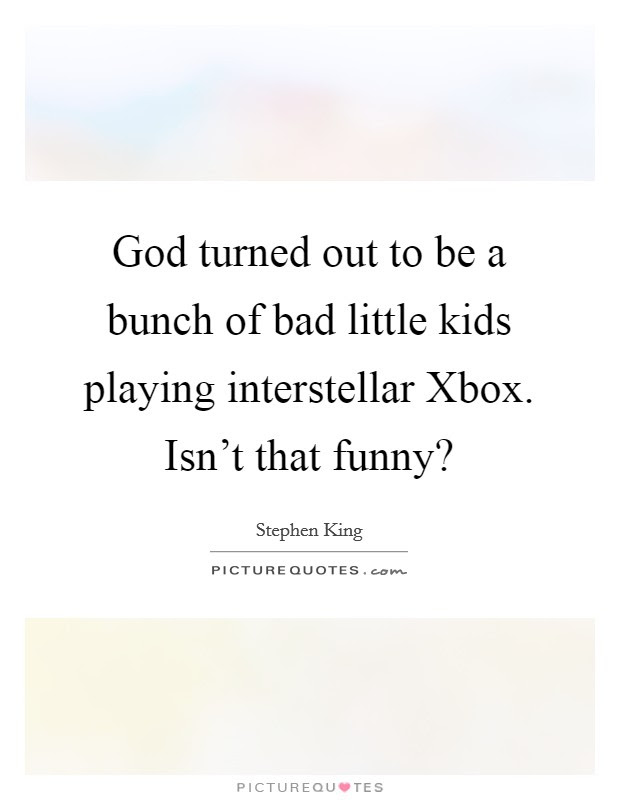 God Turned Out To Be A Bunch Of Bad Little Kids Playing Picture