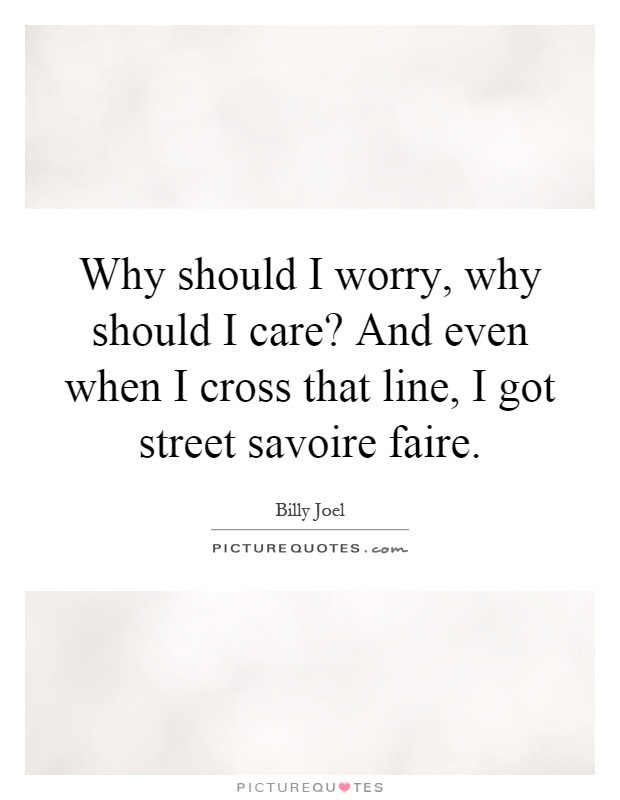 Why Should I Worry Why Should I Care And Even When I Cross