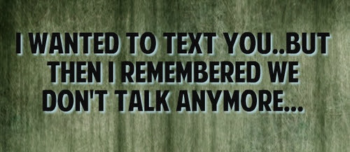 I Wanted To Text You But Then I Remembered We Dont Talk Anymore