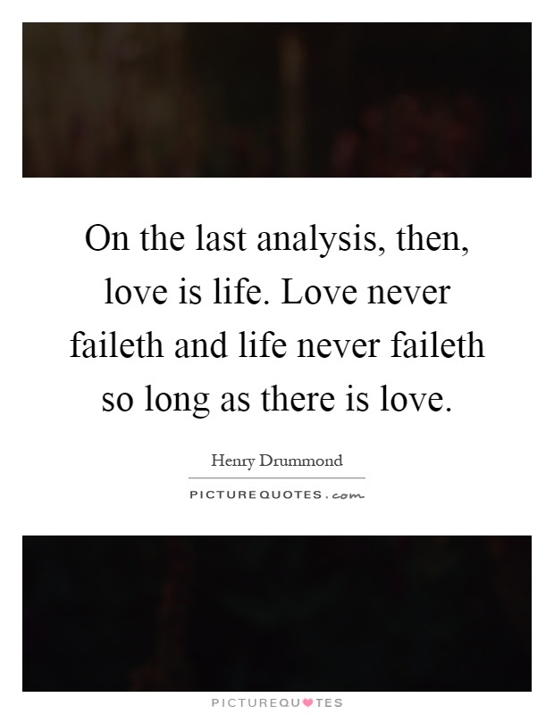 On The Last Analysis Then Love Is Life Love Never Faileth And
