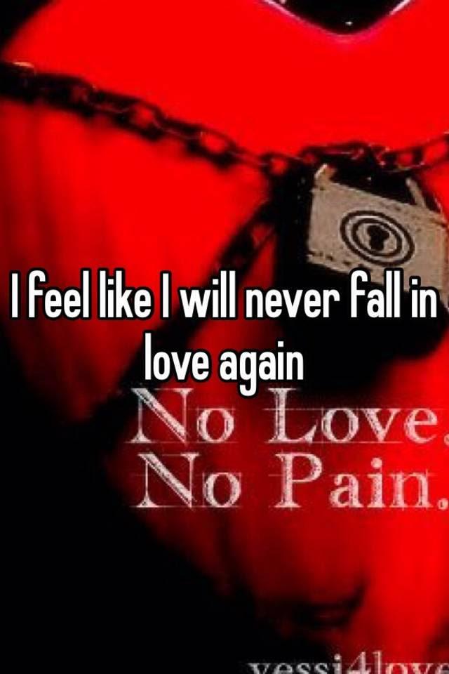 I Feel Like I Will Never Fall In Love Again