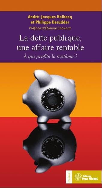 La dette publique, une affaire rentable (Philippe DERUDDER et André-Jacques HOLBECQ), éditions Yves  Michel