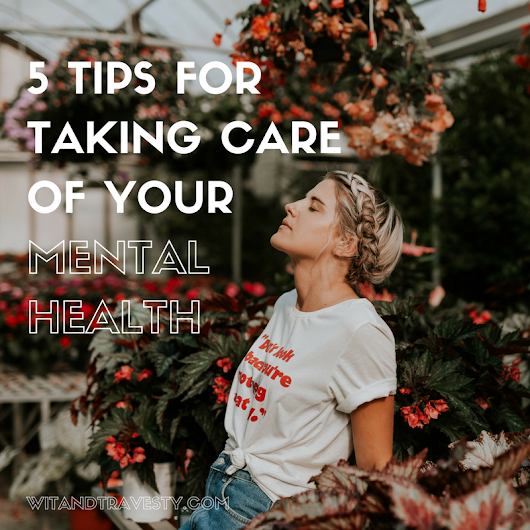 5 Tips for Taking Care of Your Mental Health - Wit & Travesty