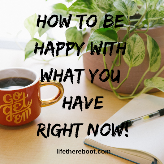 How to Start Being Happy with What You Have – Life: The Reboot
