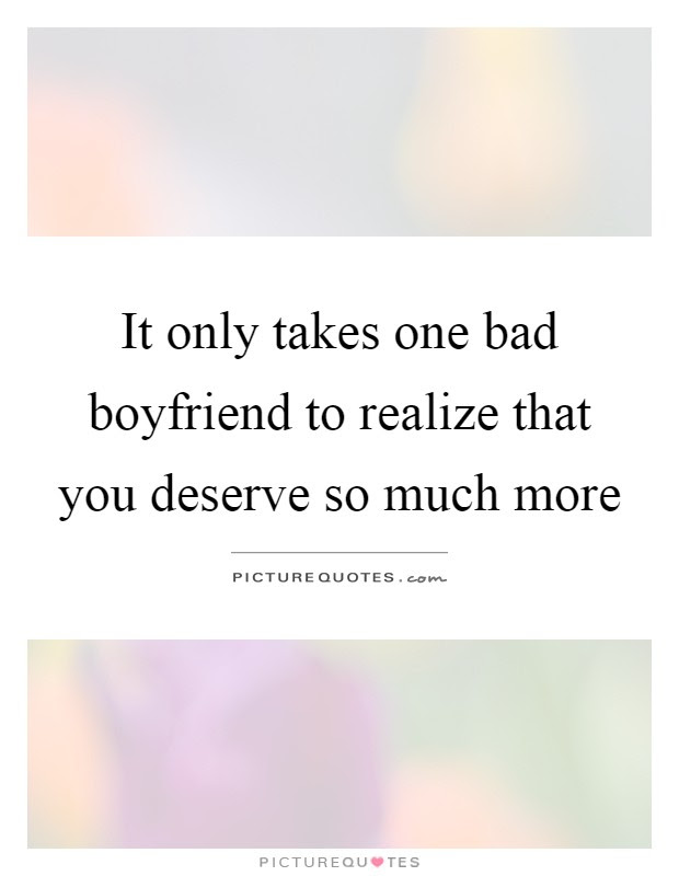 It Only Takes One Bad Boyfriend To Realize That You Deserve So