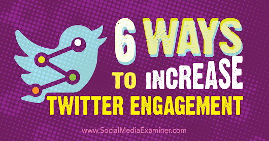 6 Ways to Increase Twitter Engagement : Social Media Examiner